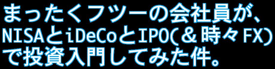 まったくフツーの会社員が、NISAとiDeCoとIPO(&時々FX)で投資入門してみた件。